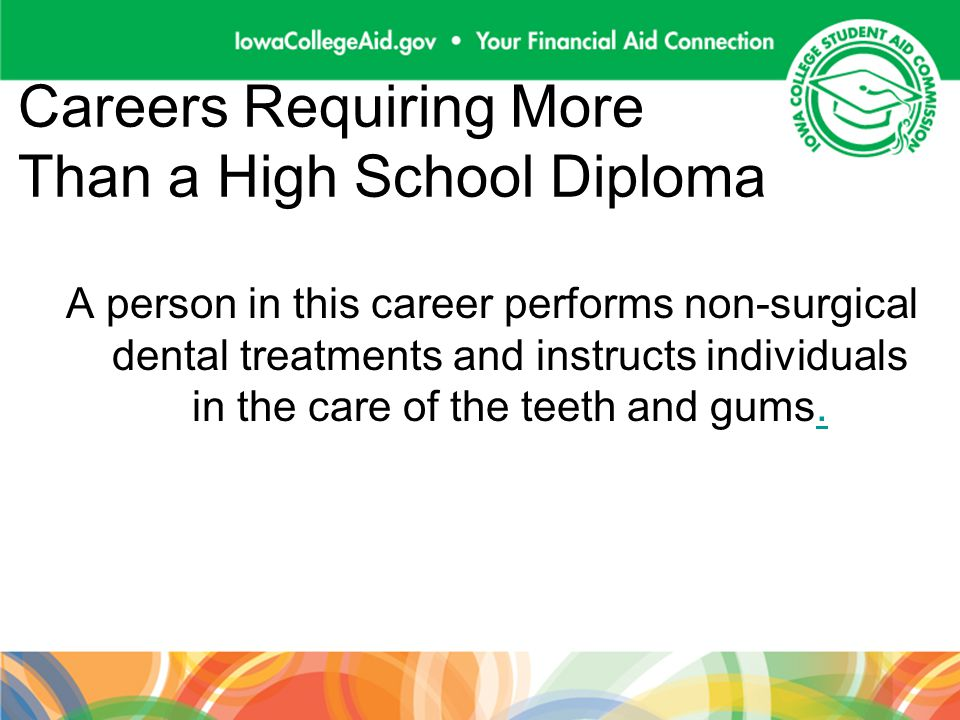 Careers Requiring More Than a High School Diploma A person in this career performs non-surgical dental treatments and instructs individuals in the car