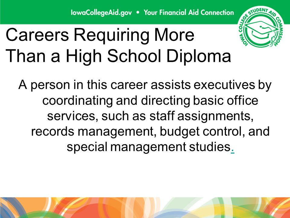 Careers Requiring More Than a High School Diploma A person in this career assists executives by coordinating and directing basic office services, such