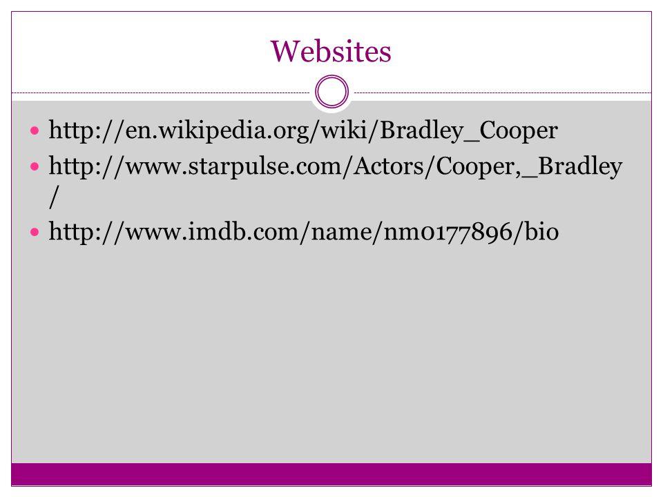 Websites http://en.wikipedia.org/wiki/Bradley_Cooper http://www.starpulse.com/Actors/Cooper,_Bradley / http://www.imdb.com/name/nm0177896/bio