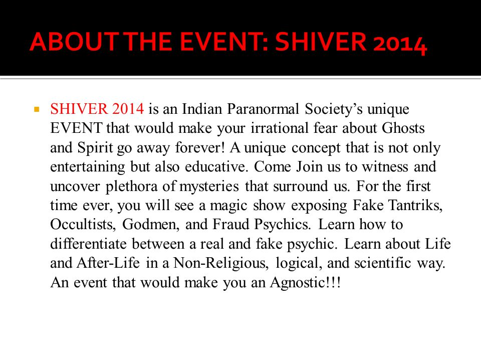 SHIVER 2014 is an Indian Paranormal Societys unique EVENT that would make your irrational fear about Ghosts and Spirit go away forever! A unique conce