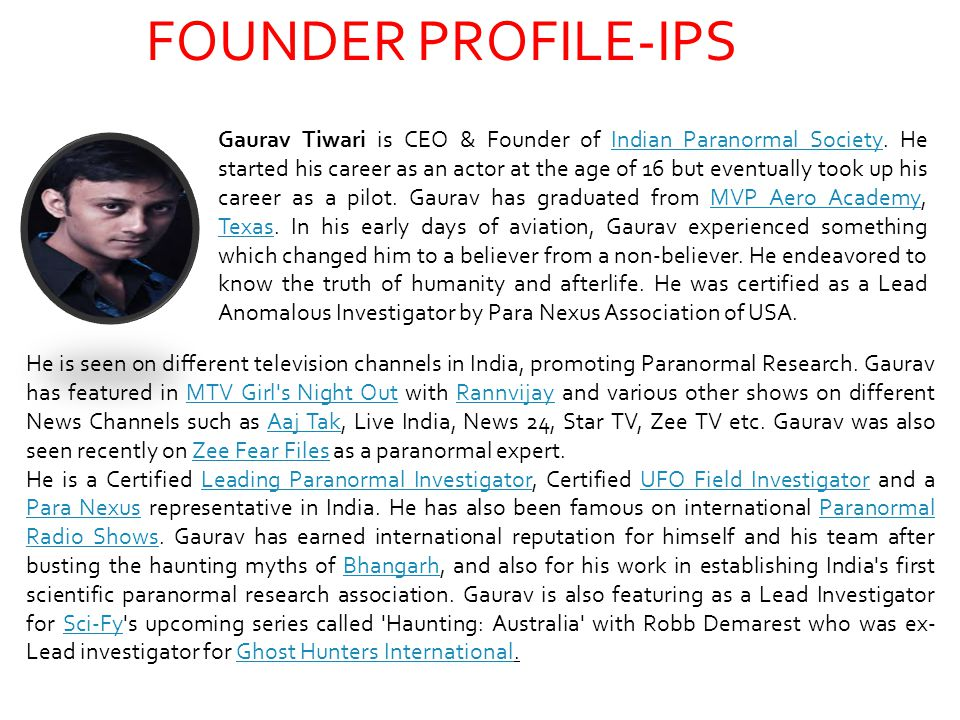 FOUNDER PROFILE-IPS Gaurav Tiwari is CEO & Founder of Indian Paranormal Society. He started his career as an actor at the age of 16 but eventually too