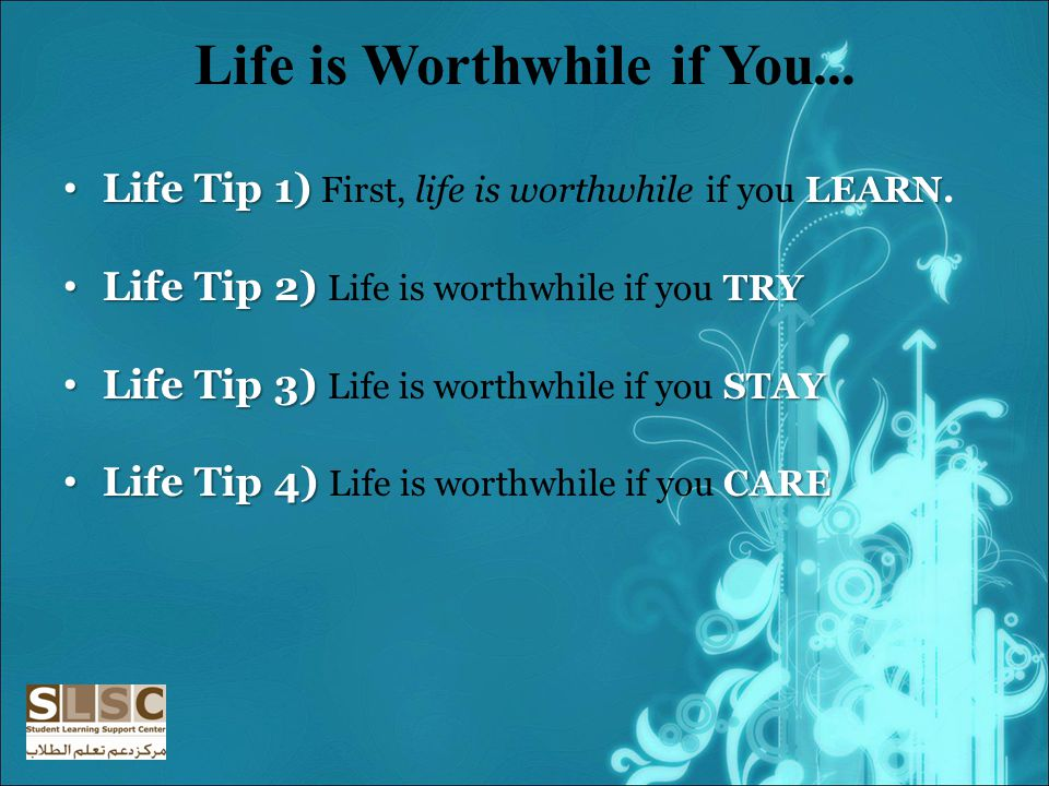 Life is Worthwhile if You...Life Tip 1) LEARN Life Tip 1) First, life is worthwhile if you LEARN.