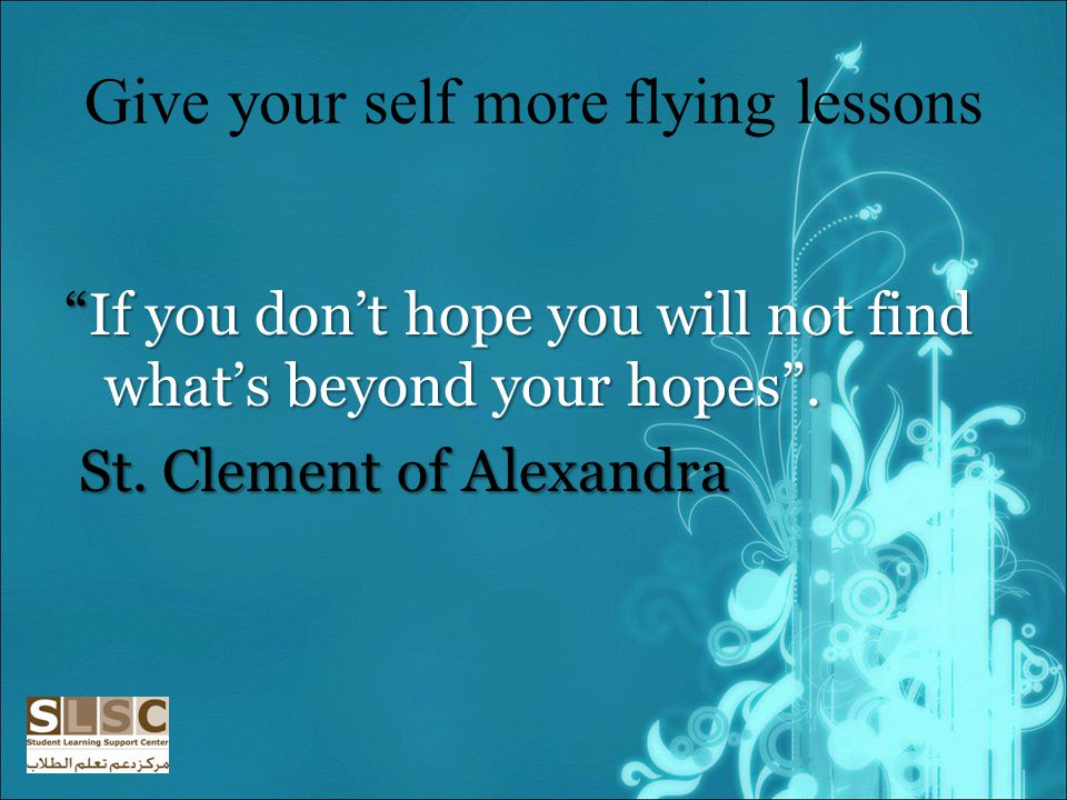 Give your self more flying lessons If you dont hope you will not find whats beyond your hopes.If you dont hope you will not find whats beyond your hopes.
