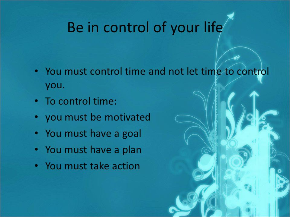 Be in control of your life You must control time and not let time to control you.