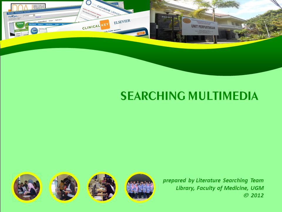 SEARCHING MULTIMEDIA prepared by Literature Searching Team Library, Faculty of Medicine, UGM 2012