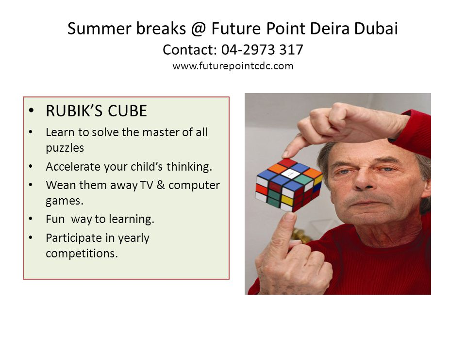 Summer breaks @ Future Point Deira Dubai Contact: 04-2973 317 www.futurepointcdc.com RUBIKS CUBE Learn to solve the master of all puzzles Accelerate your childs thinking.