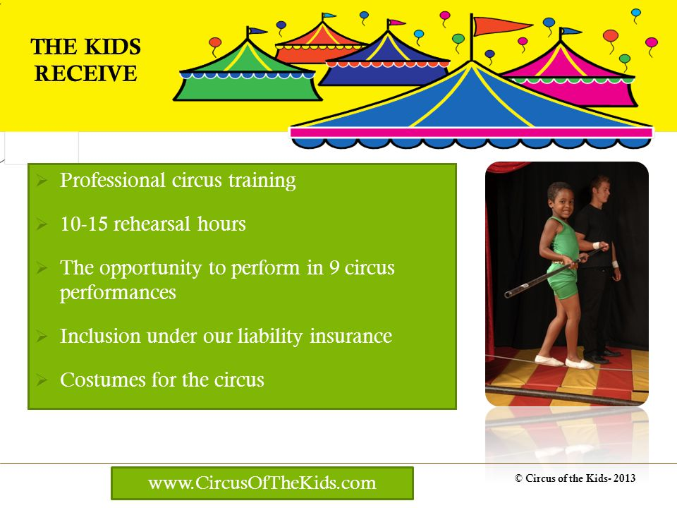 Professional circus training 10-15 rehearsal hours The opportunity to perform in 9 circus performances Inclusion under our liability insurance Costumes for the circus © Circus of the Kids- 2013 THE KIDS RECEIVE www.CircusOfTheKids.com