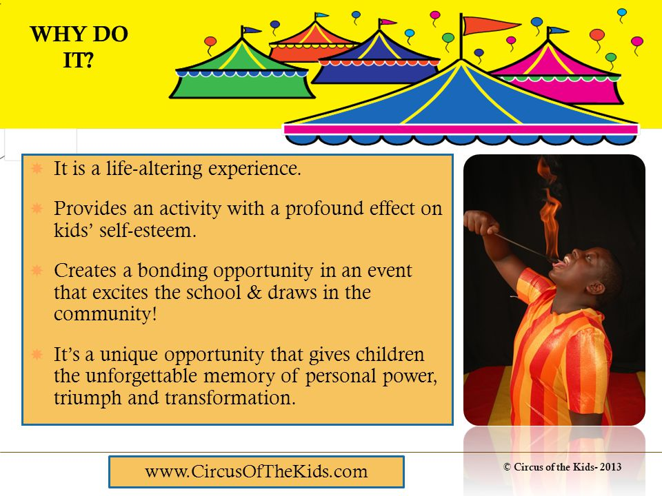 To join CIRCUS, students register at CircusOfTheKids.com To join CIRCUS, students register at CircusOfTheKids.com 2 days of circus related PE classes for the entire student body 2 days of circus related PE classes for the entire student body Orientation / Auditions (no matter what their ability, all students who audition get in) Orientation / Auditions (no matter what their ability, all students who audition get in) After-school & weekend rehearsals After-school & weekend rehearsals A weekend of performances A weekend of performances HOW IT WORKS www.CircusOfTheKids.com
