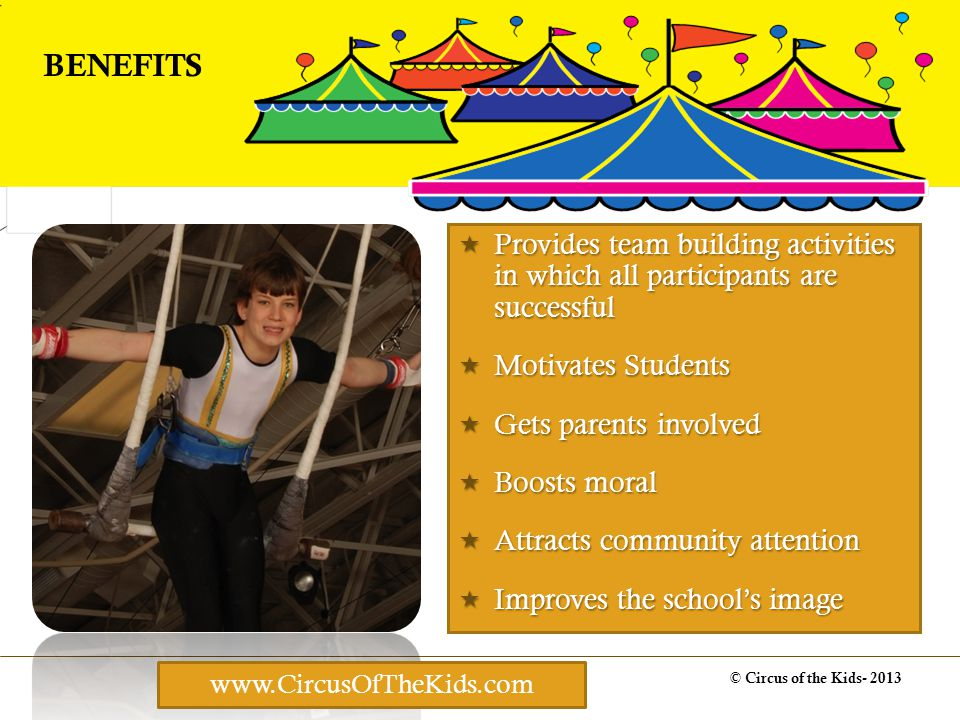 © Circus of the Kids- 2013 BENEFITS Provides team building activities in which all participants are successful Provides team building activities in which all participants are successful Motivates Students Motivates Students Gets parents involved Gets parents involved Boosts moral Boosts moral Attracts community attention Attracts community attention Improves the schools image Improves the schools image www.CircusOfTheKids.com