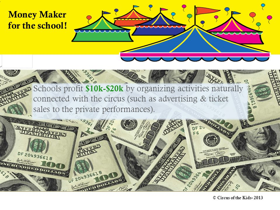 Schools profit $10k-$20k by organizing activities naturally connected with the circus (such as advertising & ticket sales to the private performances).