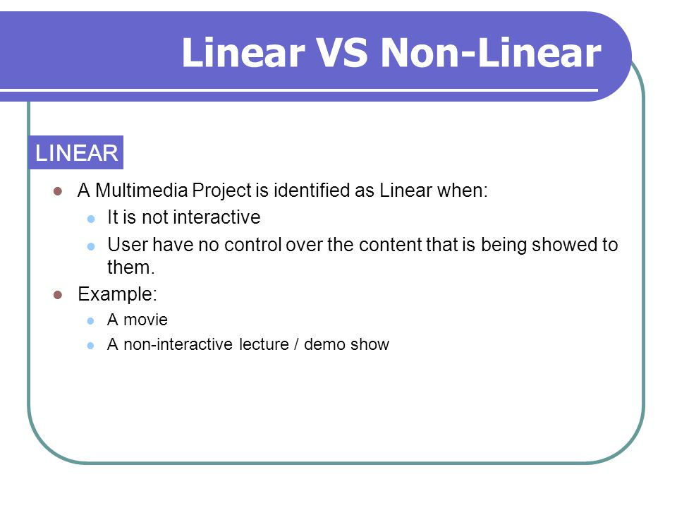 Linear VS Non-Linear A Multimedia Project is identified as Linear when: It is not interactive User have no control over the content that is being show