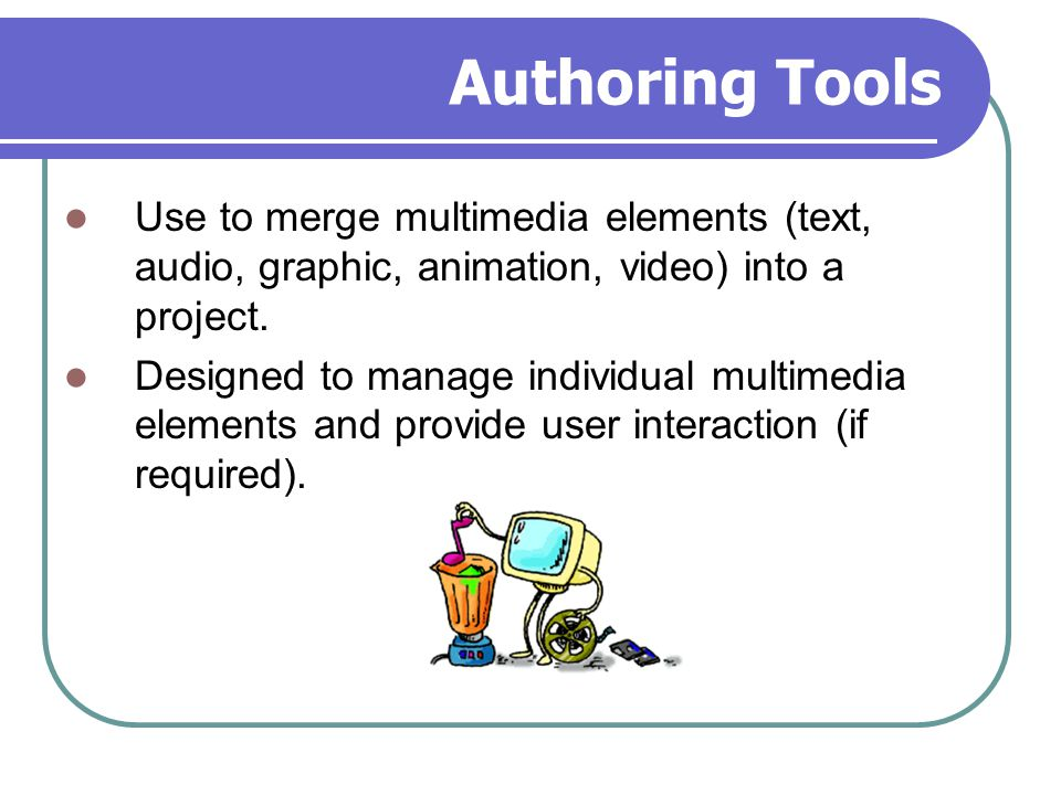 Authoring Tools Use to merge multimedia elements (text, audio, graphic, animation, video) into a project. Designed to manage individual multimedia ele