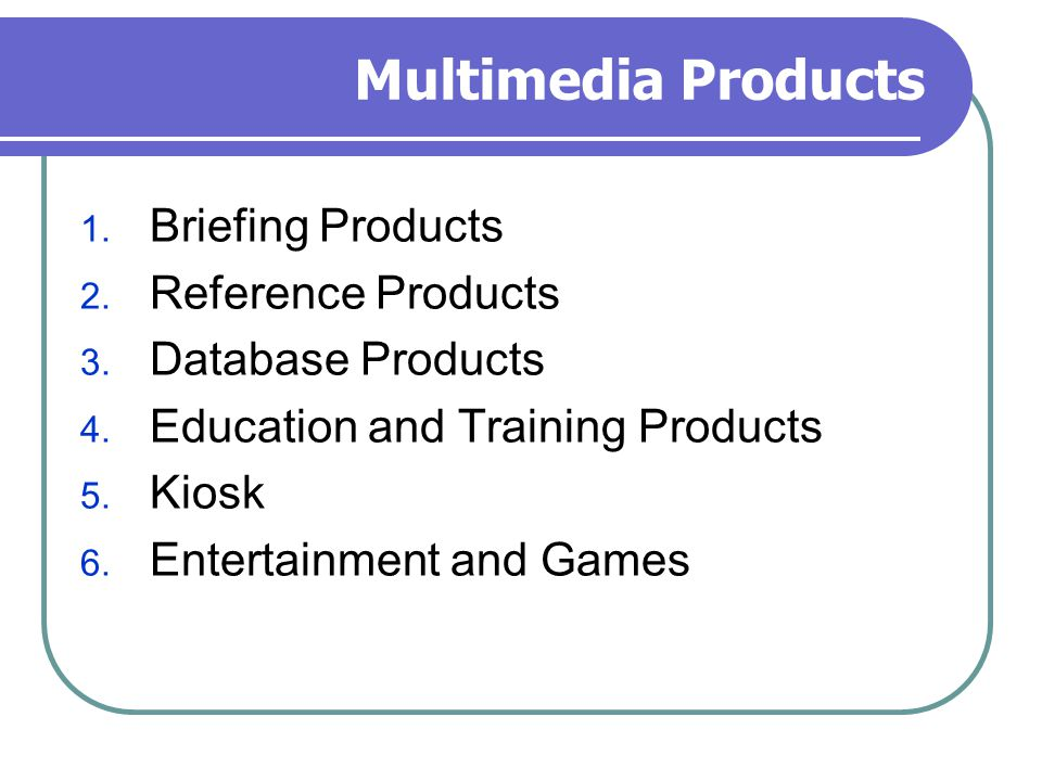 Multimedia Products 1. Briefing Products 2. Reference Products 3. Database Products 4. Education and Training Products 5. Kiosk 6. Entertainment and G