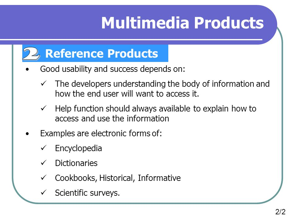 Multimedia Products Reference Products Good usability and success depends on: The developers understanding the body of information and how the end use