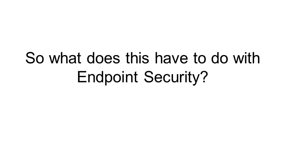 So what does this have to do with Endpoint Security?