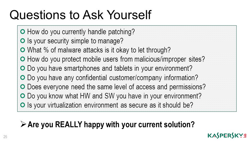 Questions to Ask Yourself 25 How do you currently handle patching? Is your security simple to manage? What % of malware attacks is it okay to let thro