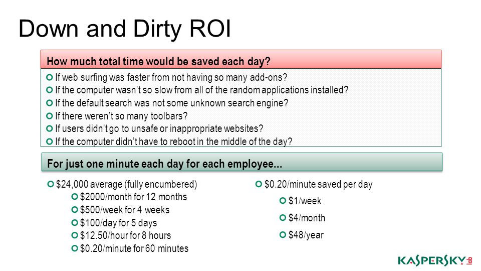 Down and Dirty ROI If web surfing was faster from not having so many add-ons? If the computer wasnt so slow from all of the random applications instal