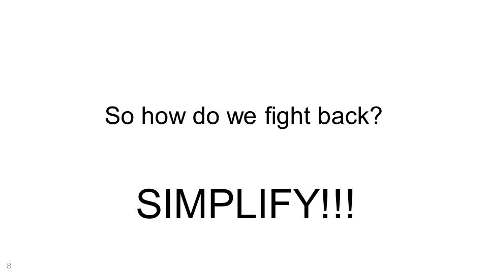 SIMPLIFY!!! So how do we fight back? 8