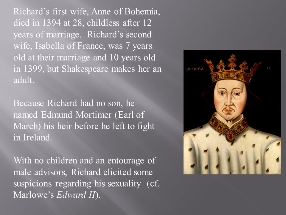 Richards first wife, Anne of Bohemia, died in 1394 at 28, childless after 12 years of marriage. Richards second wife, Isabella of France, was 7 years