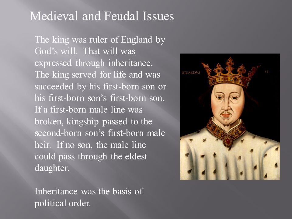 Medieval and Feudal Issues The king was ruler of England by Gods will. That will was expressed through inheritance. The king served for life and was s