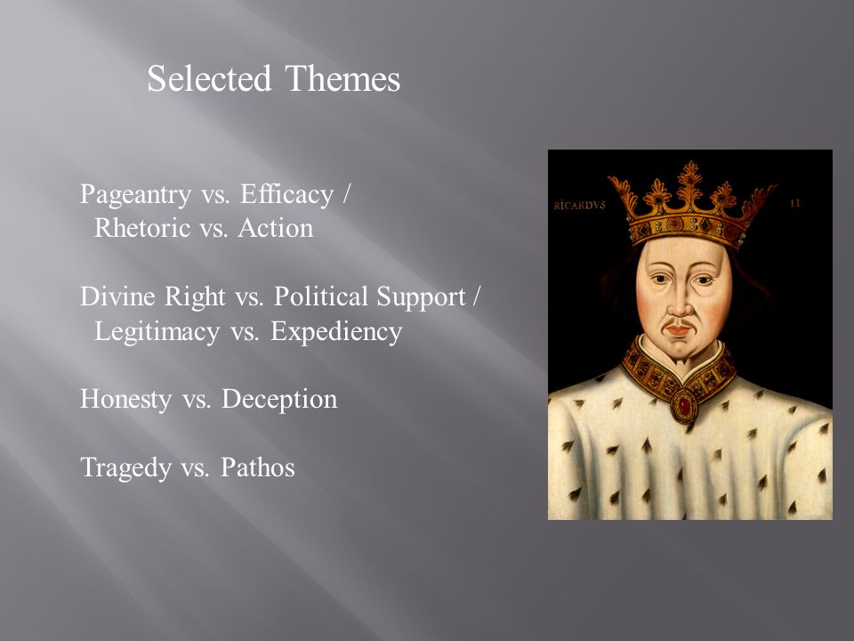 Selected Themes Pageantry vs. Efficacy / Rhetoric vs. Action Divine Right vs. Political Support / Legitimacy vs. Expediency Honesty vs. Deception Trag