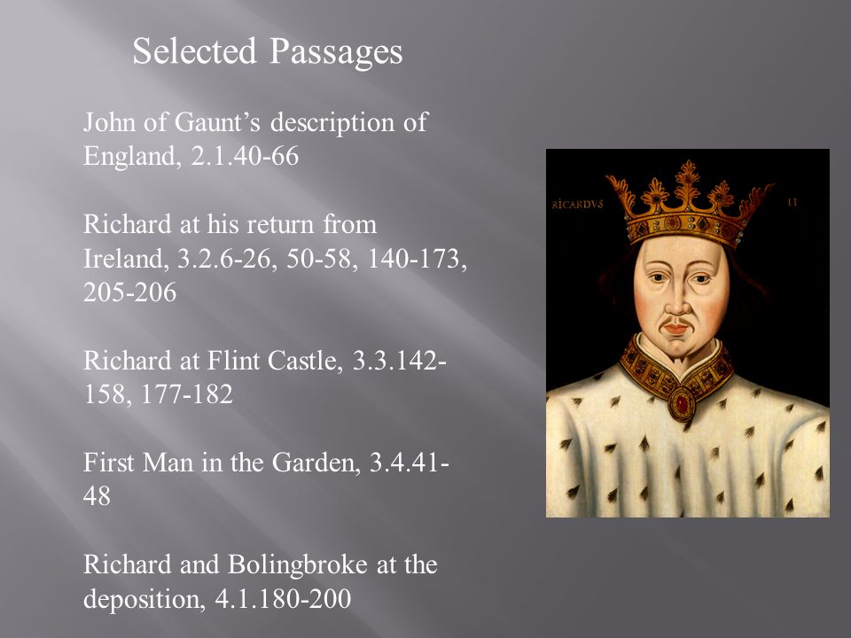 Selected Passages John of Gaunts description of England, 2.1.40-66 Richard at his return from Ireland, 3.2.6-26, 50-58, 140-173, 205-206 Richard at Fl