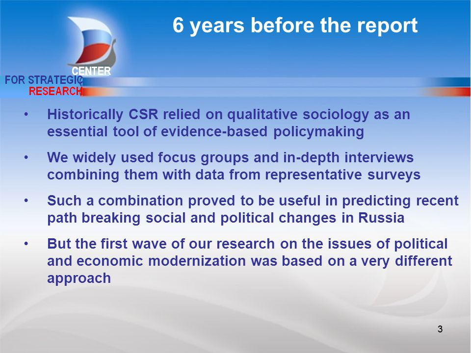 33 Historically CSR relied on qualitative sociology as an essential tool of evidence-based policymaking We widely used focus groups and in-depth interviews combining them with data from representative surveys Such a combination proved to be useful in predicting recent path breaking social and political changes in Russia But the first wave of our research on the issues of political and economic modernization was based on a very different approach 6 years before the report