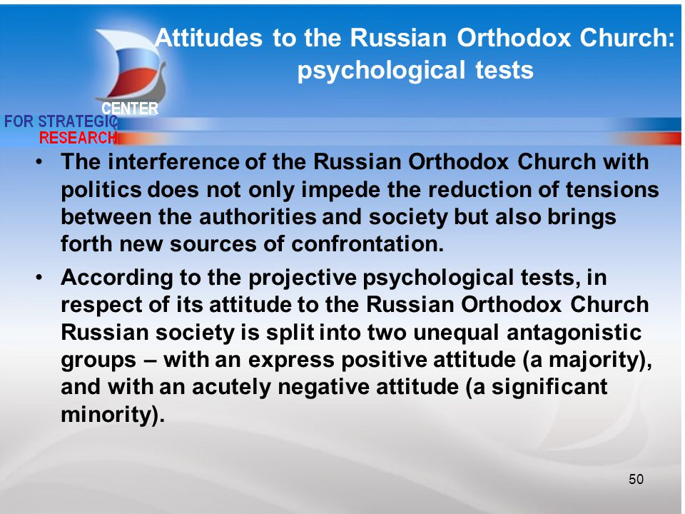 Attitudes to the Russian Orthodox Church: psychological tests 50 The interference of the Russian Orthodox Church with politics does not only impede the reduction of tensions between the authorities and society but also brings forth new sources of confrontation.