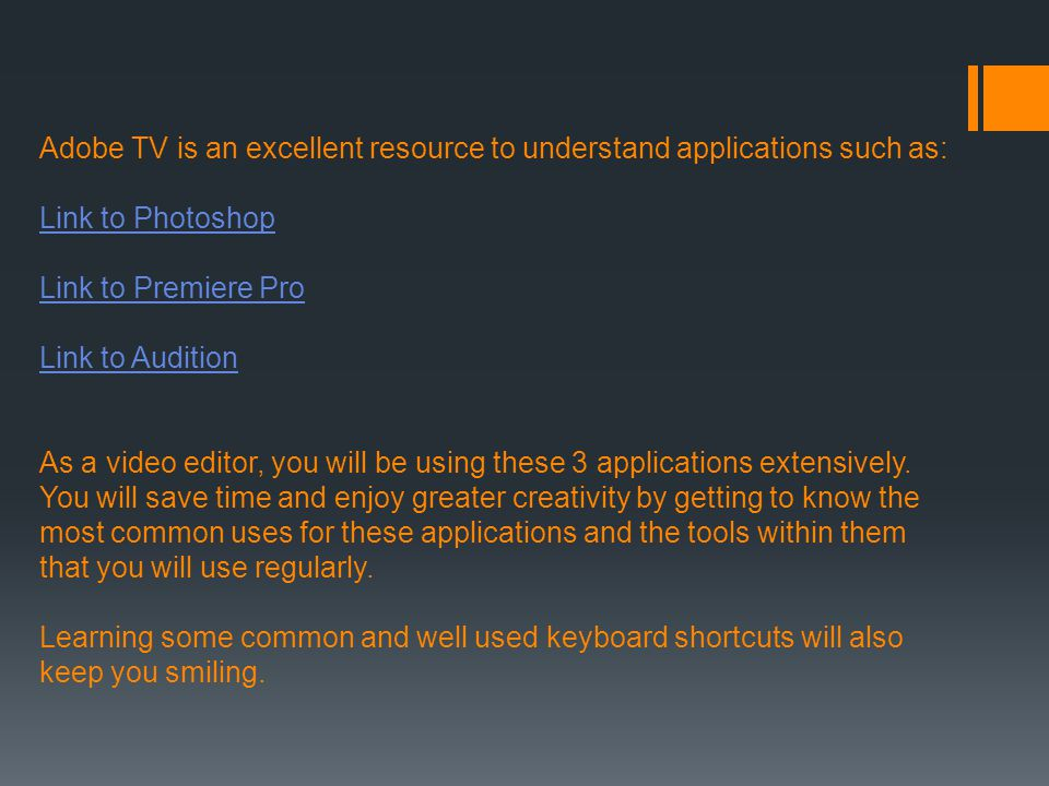 Adobe TV is an excellent resource to understand applications such as: Link to Photoshop Link to Premiere Pro Link to Audition As a video editor, you w