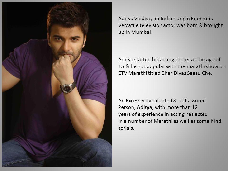 Aditya Vaidya, an Indian origin Energetic Versatile television actor was born & brought up in Mumbai. Aditya started his acting career at the age of 1
