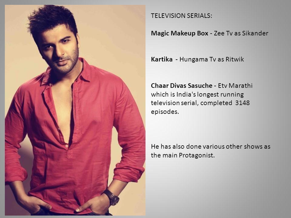 TELEVISION SERIALS: Magic Makeup Box - Zee Tv as Sikander Kartika - Hungama Tv as Ritwik Chaar Divas Sasuche - Etv Marathi which is India's longest ru