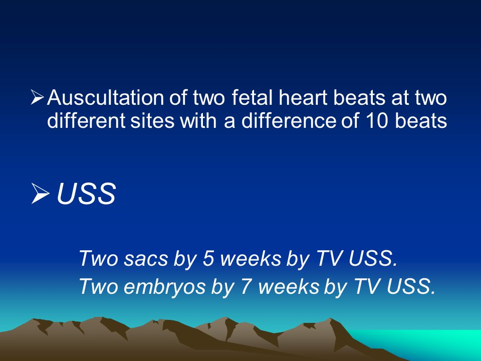 Auscultation of two fetal heart beats at two different sites with a difference of 10 beats USS Two sacs by 5 weeks by TV USS. Two embryos by 7 weeks b