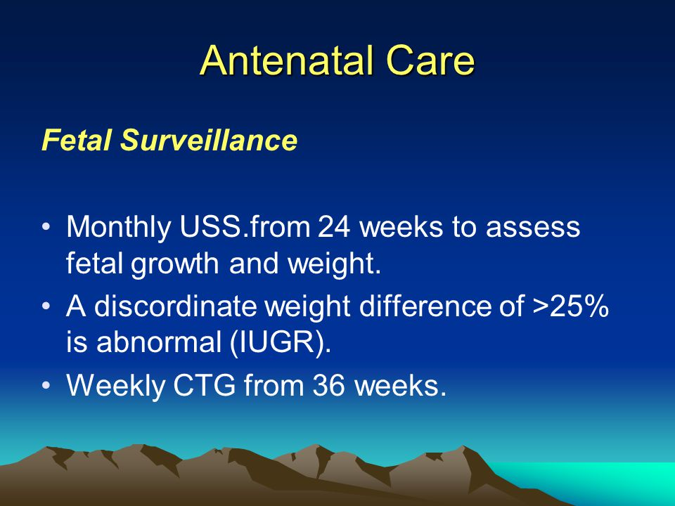 Antenatal Care Fetal Surveillance Monthly USS.from 24 weeks to assess fetal growth and weight. A discordinate weight difference of >25% is abnormal (I