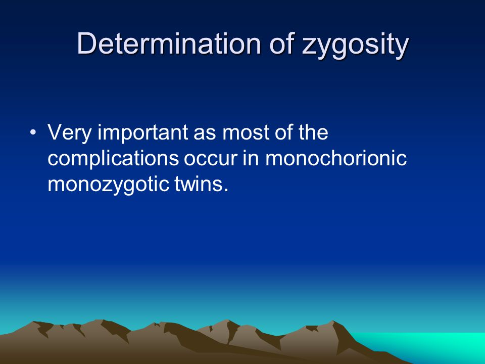 Determination of zygosity Very important as most of the complications occur in monochorionic monozygotic twins.