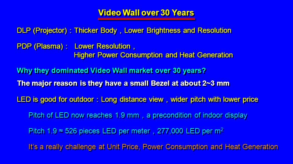 Video Wall over 30 Years DLP (Projector) Thicker Body Lower Brightness and Resolution PDP (Plasma) Lower Resolution Higher Power Consumption and Heat Generation PDP (Plasma) Lower Resolution Higher Power Consumption and Heat Generation Why they dominated Video Wall market over 30 years.