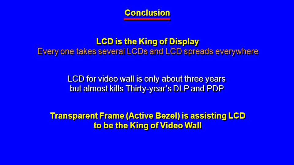 Conclusion LCD is the King of Display Every one takes several LCDs and LCD spreads everywhere LCD is the King of Display Every one takes several LCDs and LCD spreads everywhere LCD for video wall is only about three years but almost kills Thirty-years DLP and PDP LCD for video wall is only about three years but almost kills Thirty-years DLP and PDP Transparent Frame (Active Bezel) is assisting LCD to be the King of Video Wall Transparent Frame (Active Bezel) is assisting LCD to be the King of Video Wall