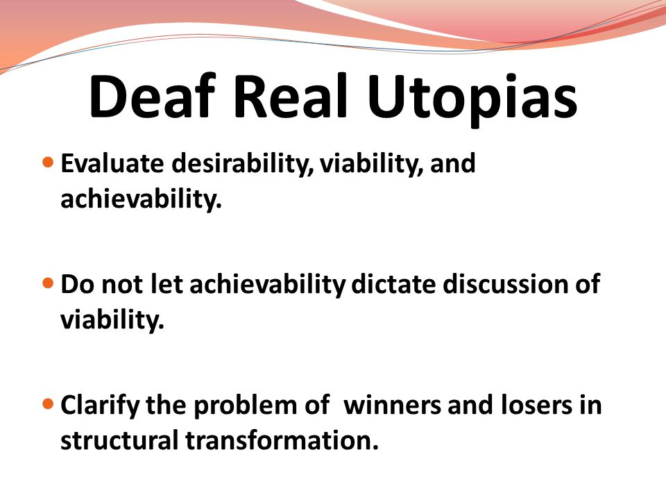 Deaf Real Utopias Evaluate desirability, viability, and achievability. Do not let achievability dictate discussion of viability. Clarify the problem o