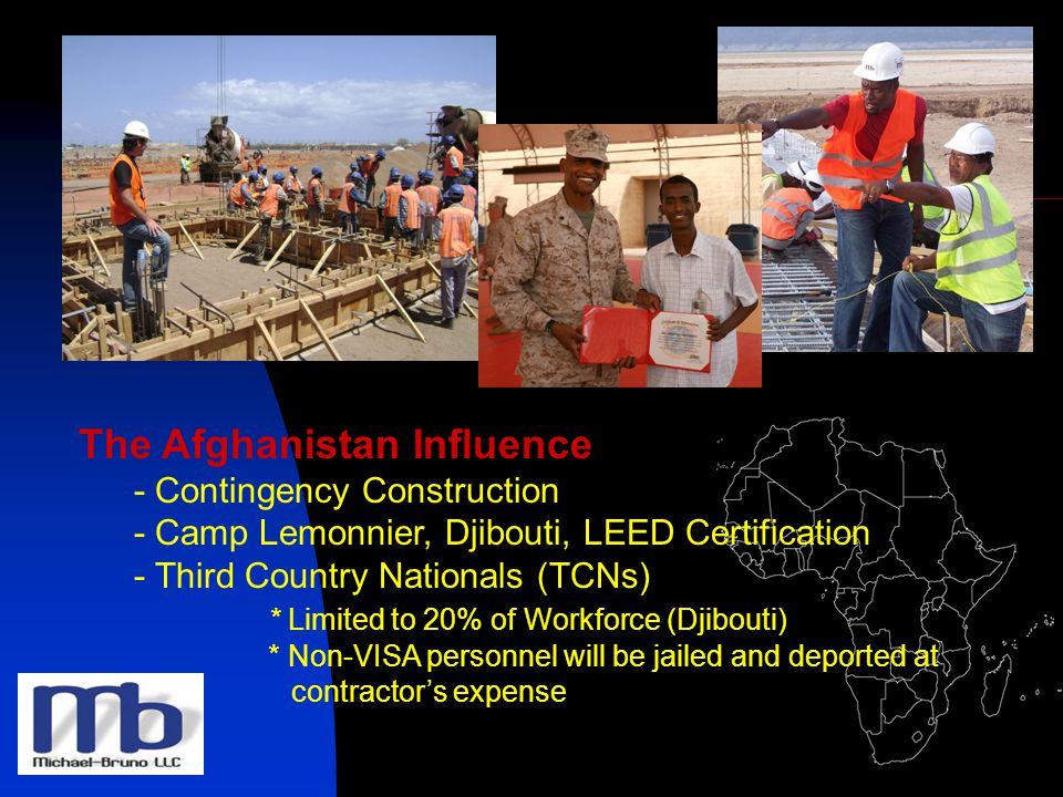 The Afghanistan Influence - Contingency Construction - Camp Lemonnier, Djibouti, LEED Certification - Third Country Nationals (TCNs) * Limited to 20% of Workforce (Djibouti) * Non-VISA personnel will be jailed and deported at contractors expense