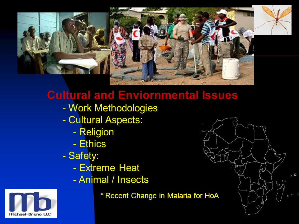Cultural and Enviornmental Issues - Work Methodologies - Cultural Aspects: - Religion - Ethics - Safety: - Extreme Heat - Animal / Insects * Recent Change in Malaria for HoA
