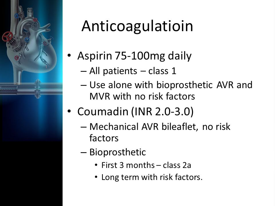 Anticoagulatioin Aspirin mg daily – All patients – class 1 – Use alone with bioprosthetic AVR and MVR with no risk factors Coumadin (INR ) – Mechanical AVR bileaflet, no risk factors – Bioprosthetic First 3 months – class 2a Long term with risk factors.