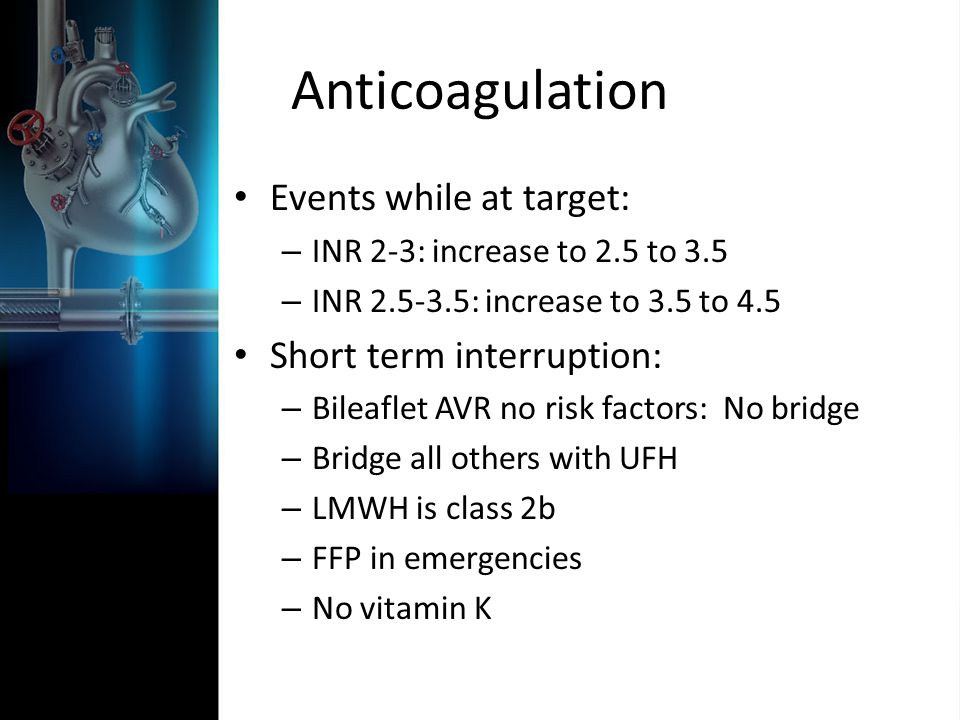 Anticoagulation Events while at target: – INR 2-3: increase to 2.5 to 3.5 – INR : increase to 3.5 to 4.5 Short term interruption: – Bileaflet AVR no risk factors: No bridge – Bridge all others with UFH – LMWH is class 2b – FFP in emergencies – No vitamin K