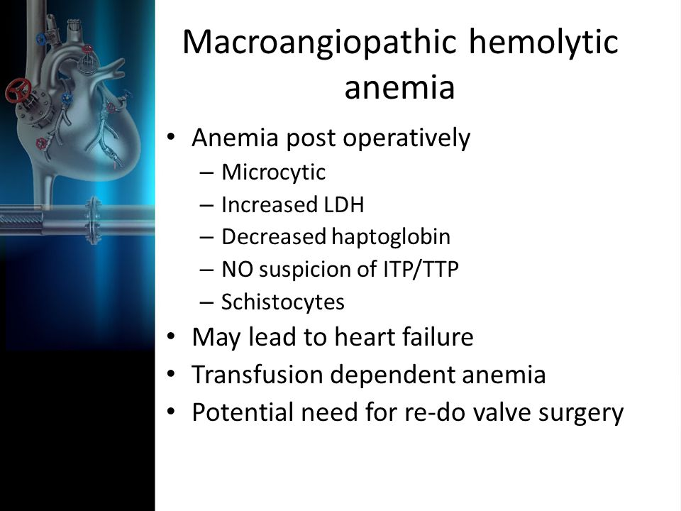 Macroangiopathic hemolytic anemia Anemia post operatively – Microcytic – Increased LDH – Decreased haptoglobin – NO suspicion of ITP/TTP – Schistocytes May lead to heart failure Transfusion dependent anemia Potential need for re-do valve surgery