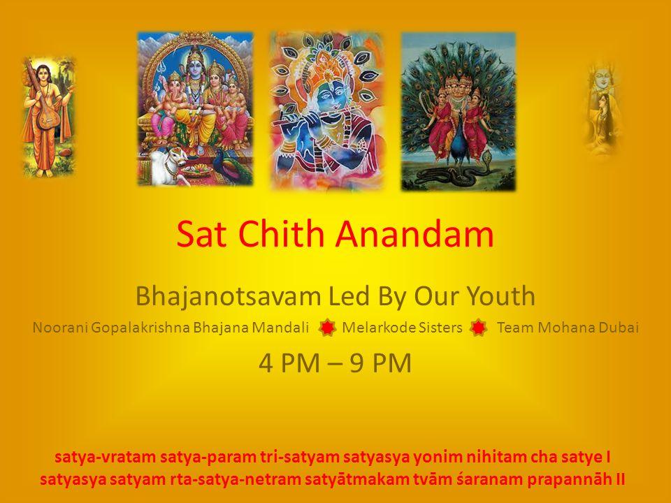 Sat Chith Anandam Bhajanotsavam Led By Our Youth Noorani Gopalakrishna Bhajana Mandali Melarkode Sisters Team Mohana Dubai 4 PM – 9 PM satya-vratam satya-param tri-satyam satyasya yonim nihitam cha satye I satyasya satyam rta-satya-netram satyātmakam tvām śaranam prapannāh II