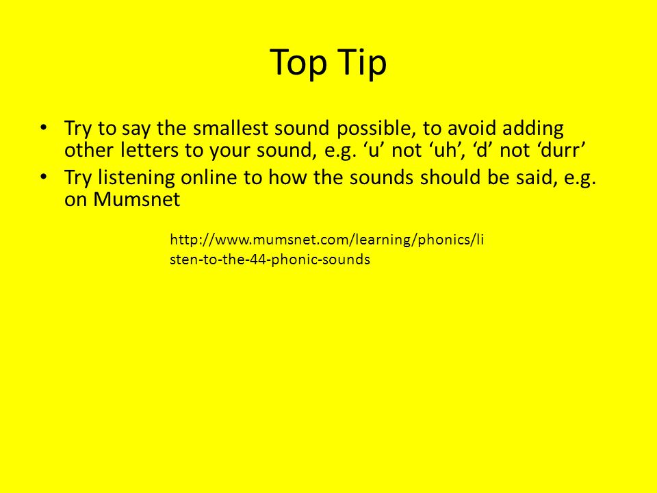 Top Tip Try to say the smallest sound possible, to avoid adding other letters to your sound, e.g. u not uh, d not durr Try listening online to how the
