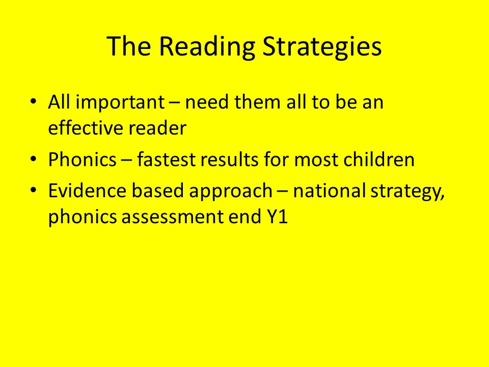 The Reading Strategies All important – need them all to be an effective reader Phonics – fastest results for most children Evidence based approach – n