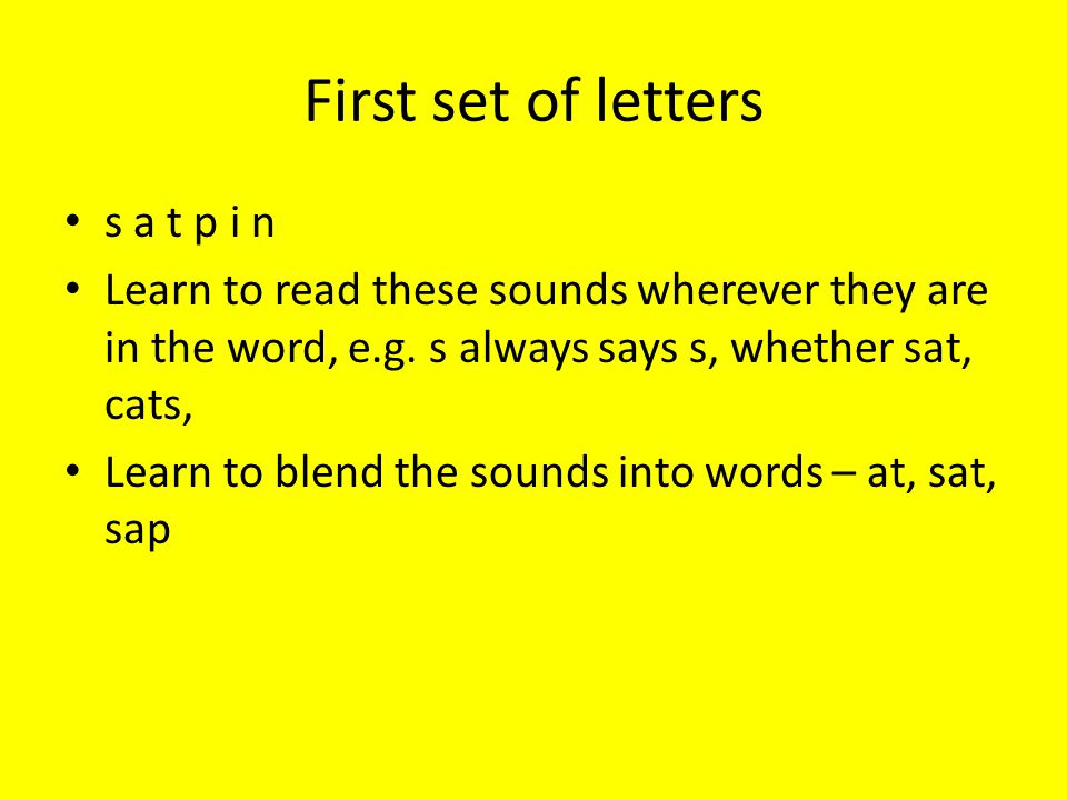 First set of letters s a t p i n Learn to read these sounds wherever they are in the word, e.g. s always says s, whether sat, cats, Learn to blend the