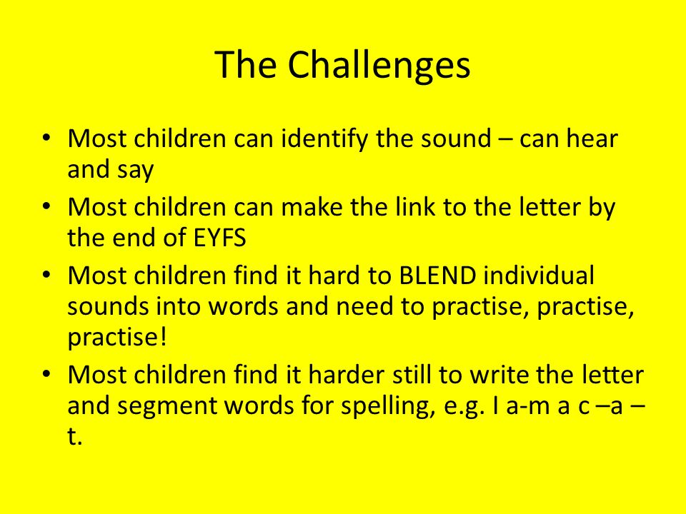 The Challenges Most children can identify the sound – can hear and say Most children can make the link to the letter by the end of EYFS Most children