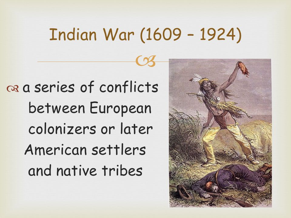 a series of conflicts between European colonizers or later American settlers and native tribes Indian War (1609 – 1924)
