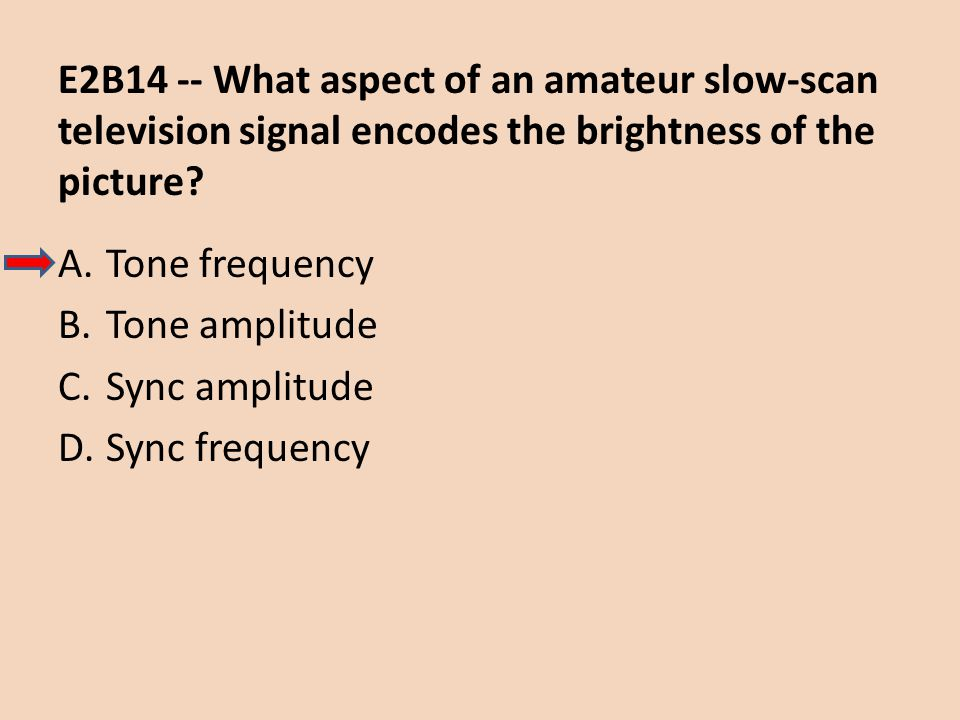 E2B14 -- What aspect of an amateur slow-scan television signal encodes the brightness of the picture? A.Tone frequency B.Tone amplitude C.Sync amplitu