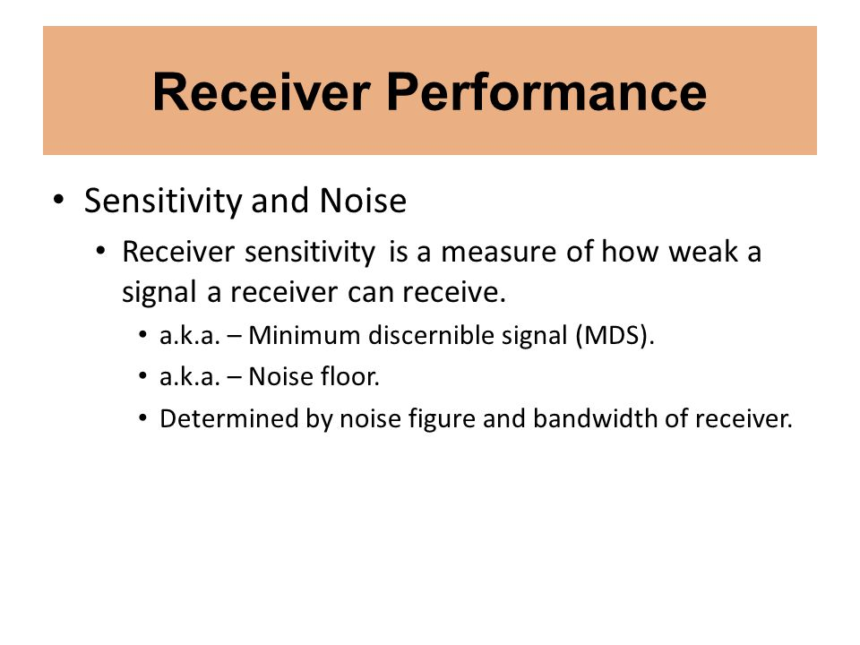 Receiver Performance Sensitivity and Noise Receiver sensitivity is a measure of how weak a signal a receiver can receive. a.k.a. – Minimum discernible